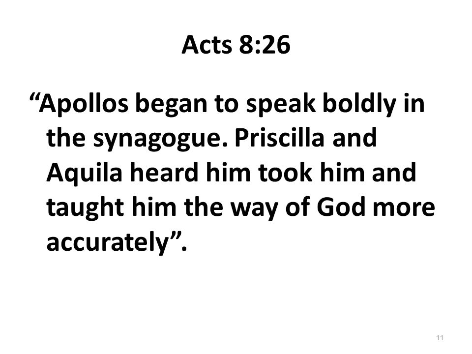 """Acts 8:26 """"Apollos began to speak boldly in the synagogue. Priscilla and Aquila heard him took him and taught him the way of God more accurately"""". 11"""