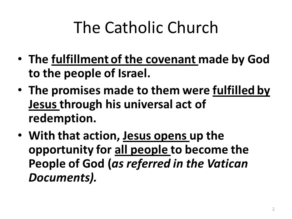 The Catholic Church The fulfillment of the covenant made by God to the people of Israel. The promises made to them were fulfilled by Jesus through his