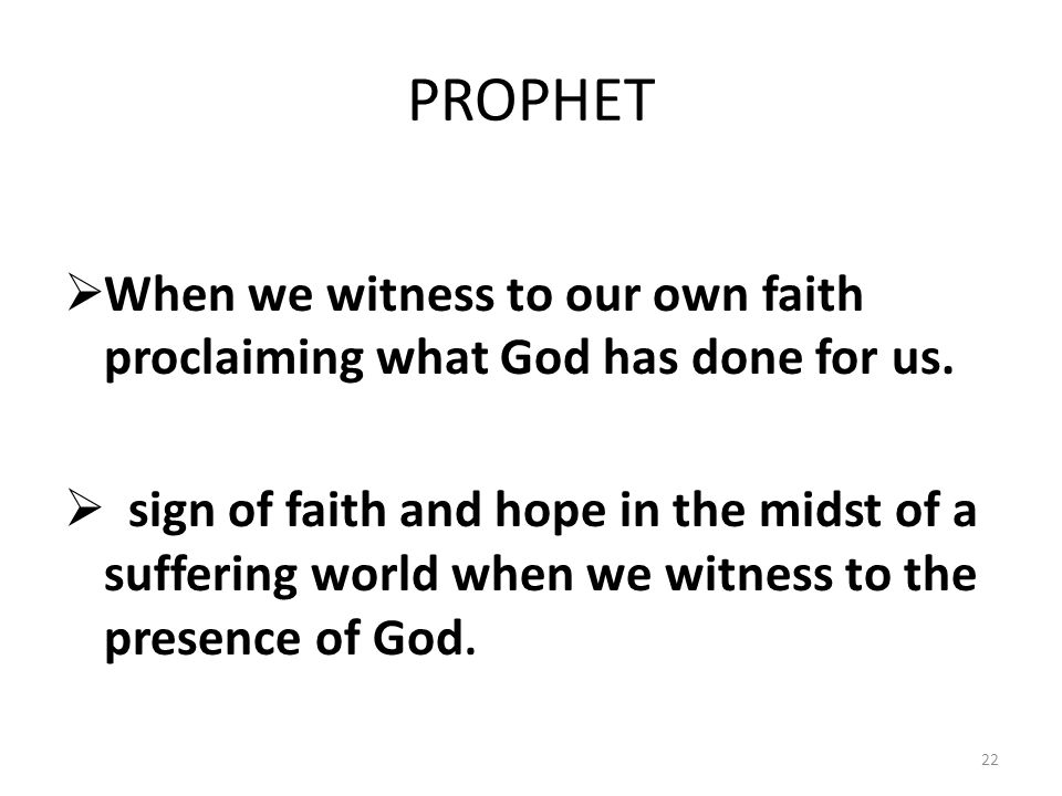 PROPHET  When we witness to our own faith proclaiming what God has done for us.  sign of faith and hope in the midst of a suffering world when we wi