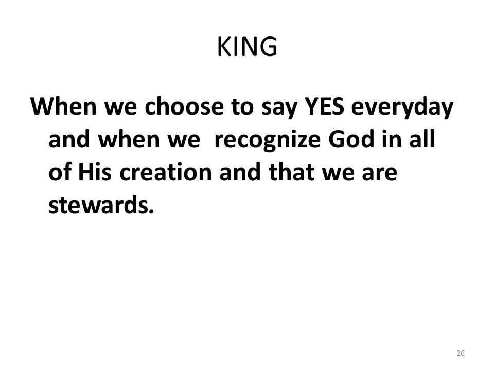 KING When we choose to say YES everyday and when we recognize God in all of His creation and that we are stewards. 26
