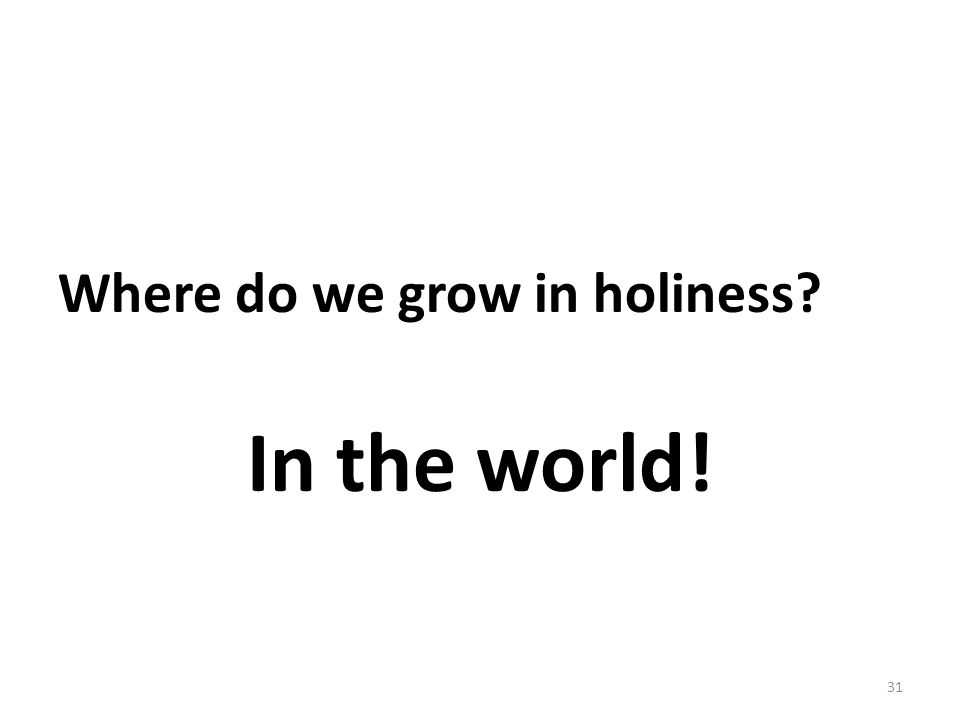 Where do we grow in holiness? In the world! 31