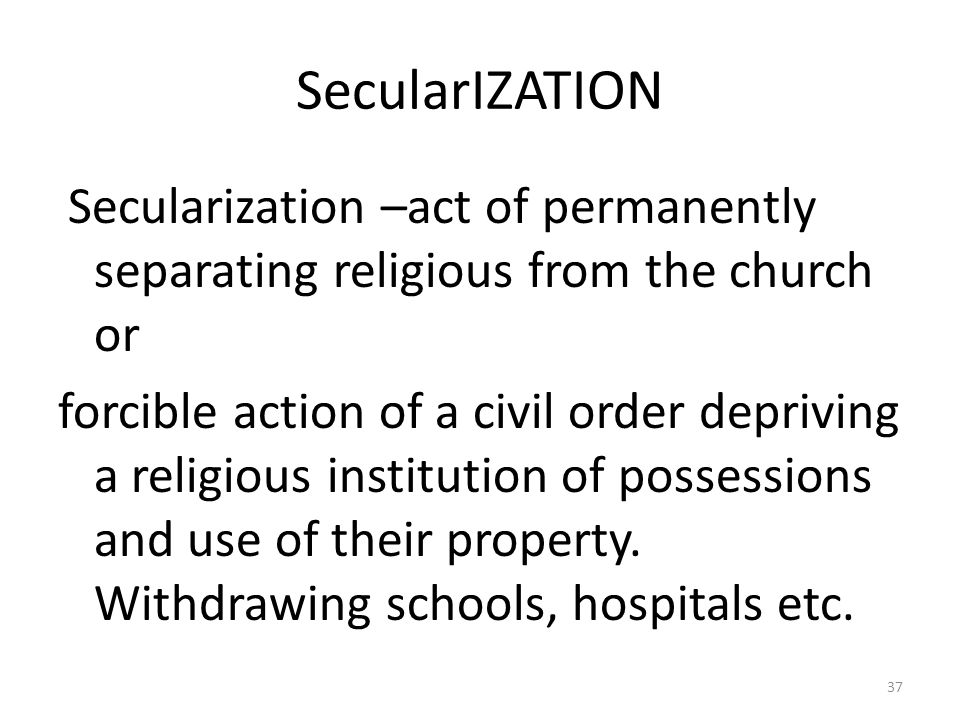 SecularIZATION Secularization –act of permanently separating religious from the church or forcible action of a civil order depriving a religious insti