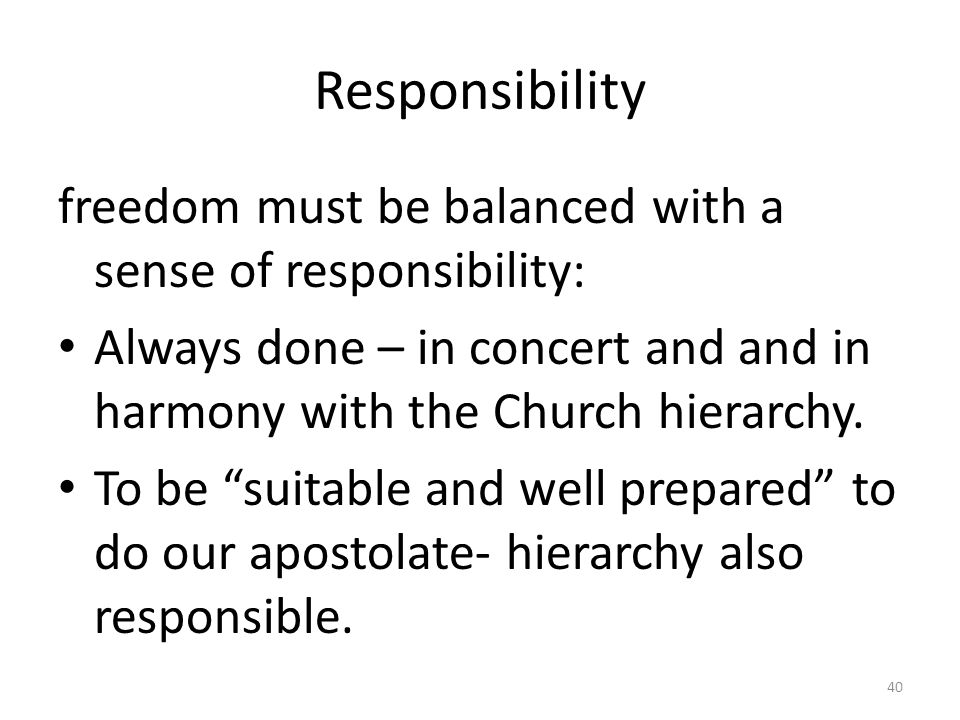 """Responsibility freedom must be balanced with a sense of responsibility: Always done – in concert and and in harmony with the Church hierarchy. To be """""""