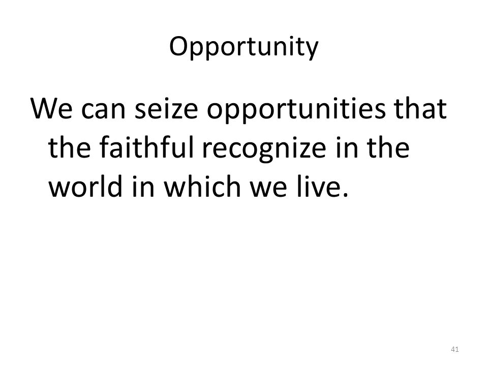 Opportunity We can seize opportunities that the faithful recognize in the world in which we live. 41