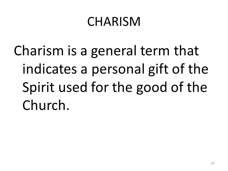 CHARISM Charism is a general term that indicates a personal gift of the Spirit used for the good of the Church. 44