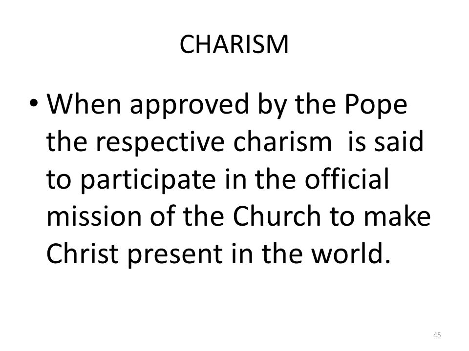 CHARISM When approved by the Pope the respective charism is said to participate in the official mission of the Church to make Christ present in the wo