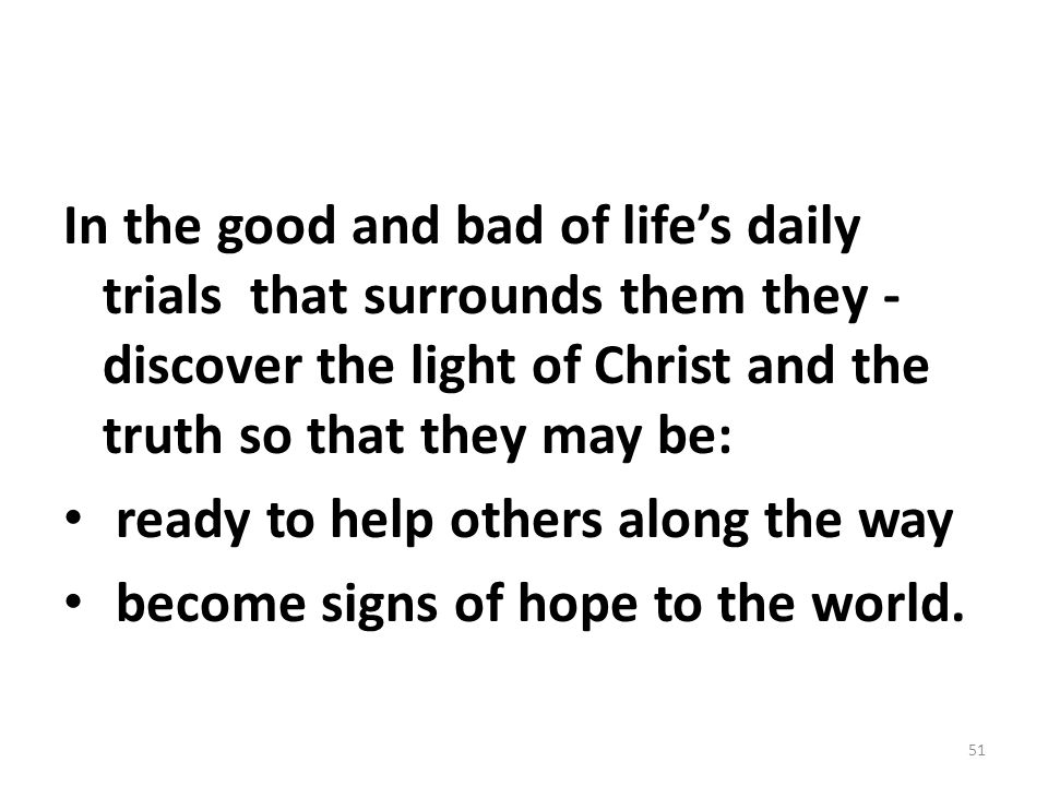 In the good and bad of life's daily trials that surrounds them they - discover the light of Christ and the truth so that they may be: ready to help ot