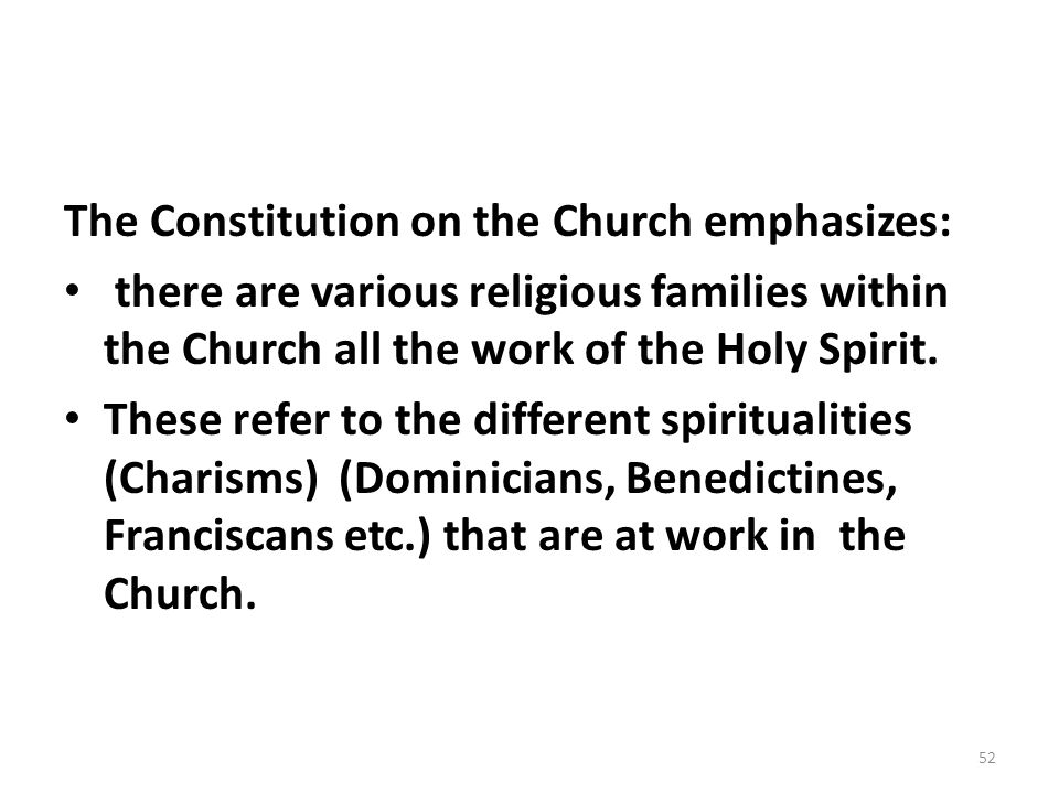 The Constitution on the Church emphasizes: there are various religious families within the Church all the work of the Holy Spirit. These refer to the