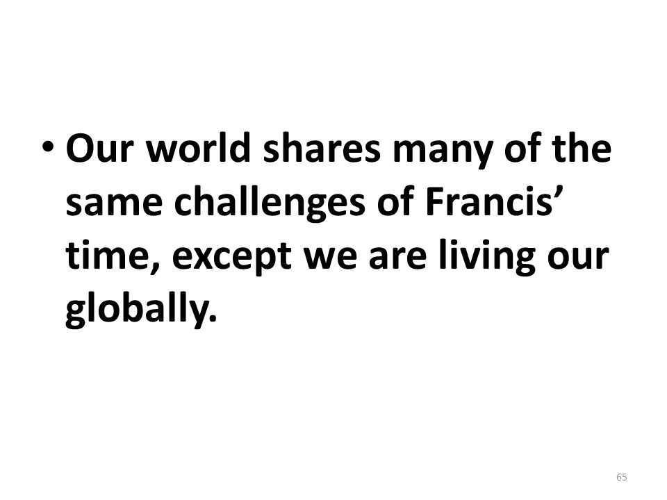Our world shares many of the same challenges of Francis' time, except we are living our globally. 65