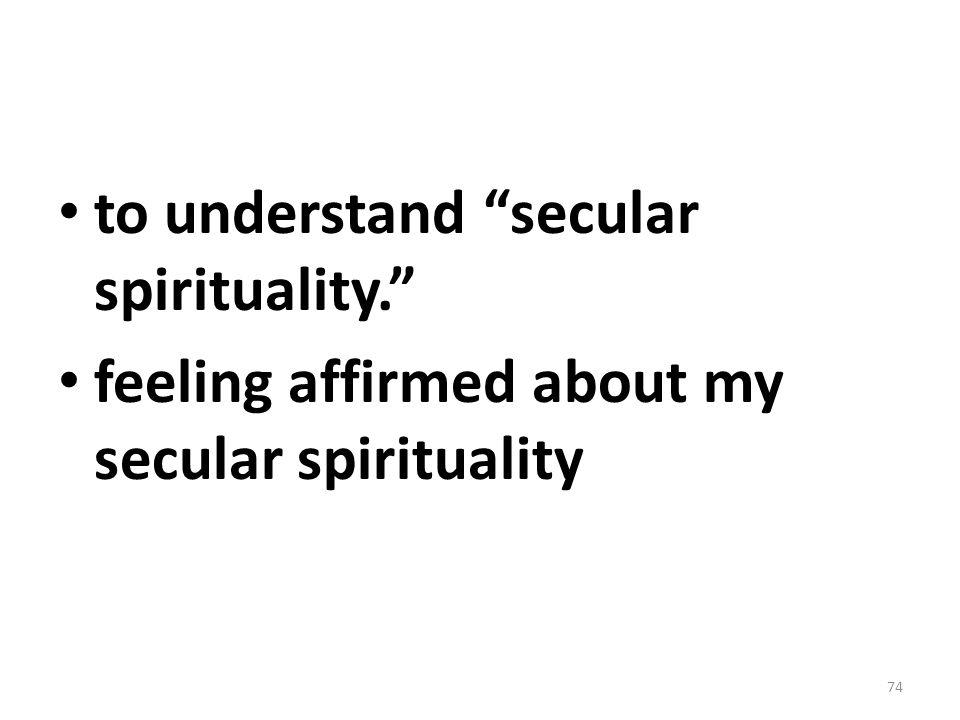 "to understand ""secular spirituality."" feeling affirmed about my secular spirituality 74"