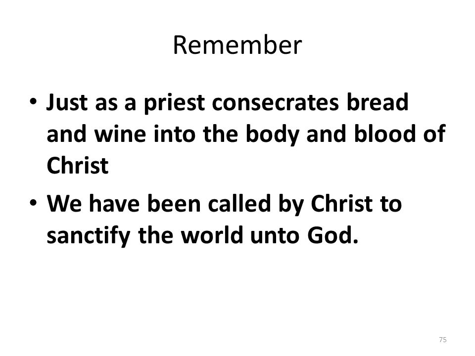 Remember Just as a priest consecrates bread and wine into the body and blood of Christ We have been called by Christ to sanctify the world unto God. 7