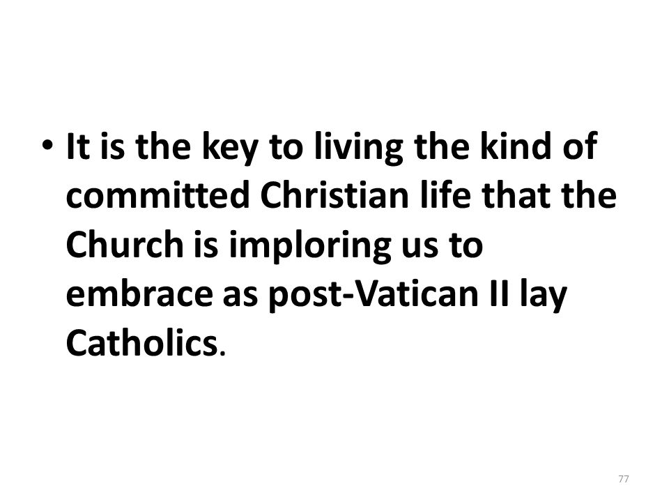It is the key to living the kind of committed Christian life that the Church is imploring us to embrace as post-Vatican II lay Catholics. 77