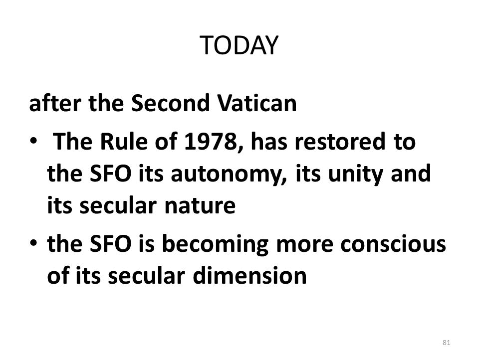 TODAY after the Second Vatican The Rule of 1978, has restored to the SFO its autonomy, its unity and its secular nature the SFO is becoming more consc