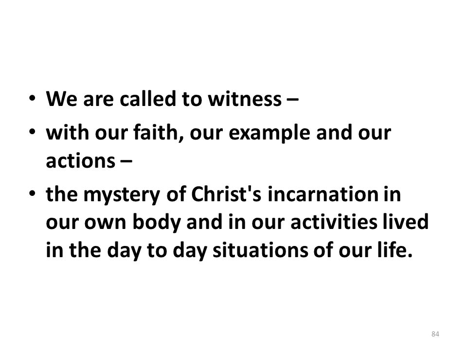We are called to witness – with our faith, our example and our actions – the mystery of Christ's incarnation in our own body and in our activities liv