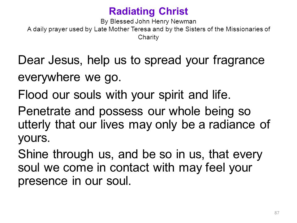 Radiating Christ By Blessed John Henry Newman A daily prayer used by Late Mother Teresa and by the Sisters of the Missionaries of Charity Dear Jesus,