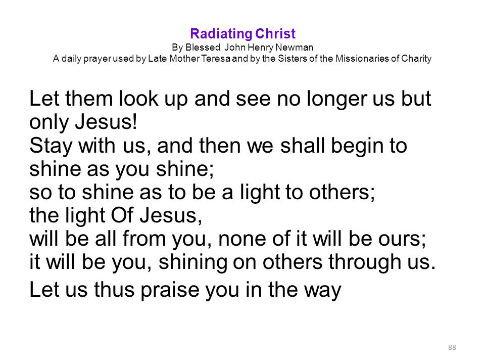 Radiating Christ By Blessed John Henry Newman A daily prayer used by Late Mother Teresa and by the Sisters of the Missionaries of Charity Let them loo