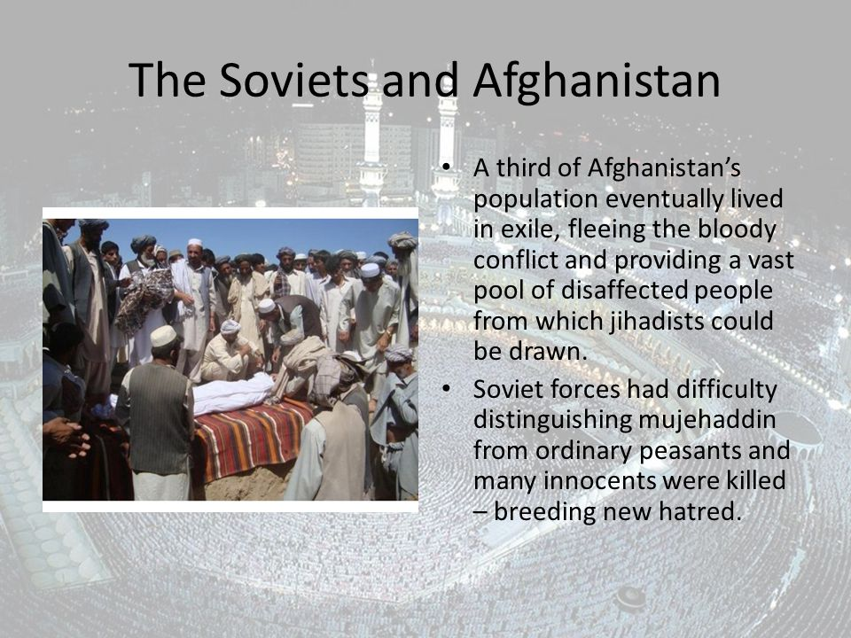 The Soviets and Afghanistan A third of Afghanistan's population eventually lived in exile, fleeing the bloody conflict and providing a vast pool of disaffected people from which jihadists could be drawn.