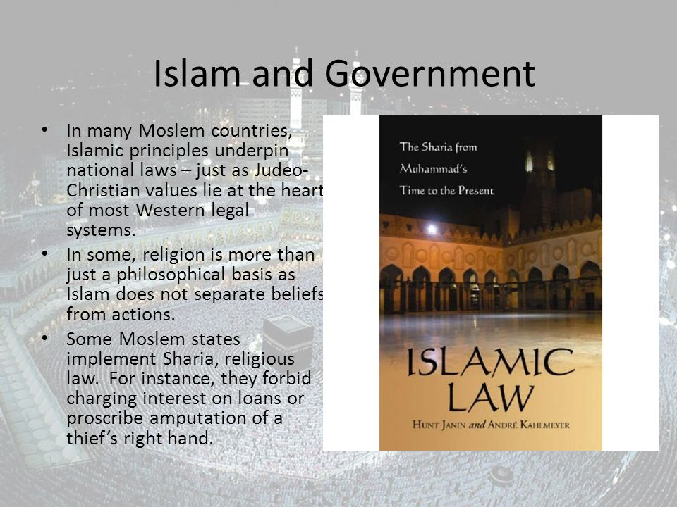 Islam and Government In many Moslem countries, Islamic principles underpin national laws – just as Judeo- Christian values lie at the heart of most Western legal systems.