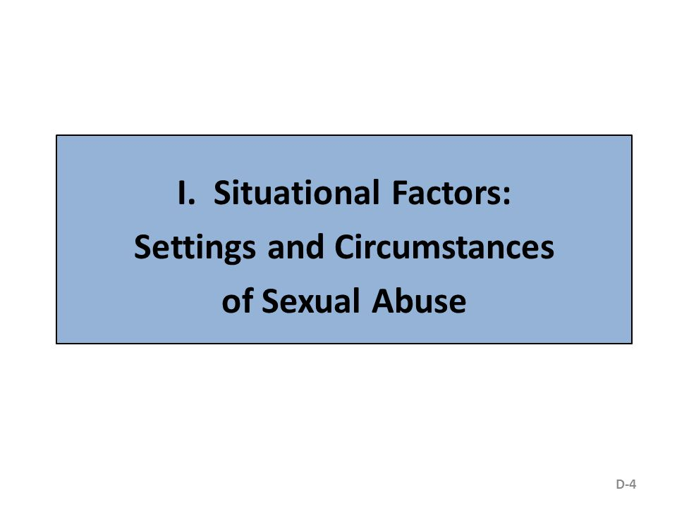 I. Situational Factors: Settings and Circumstances of Sexual Abuse D-4