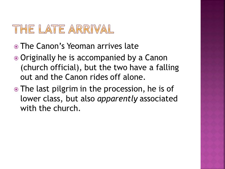  The Canon's Yeoman arrives late  Originally he is accompanied by a Canon (church official), but the two have a falling out and the Canon rides off alone.