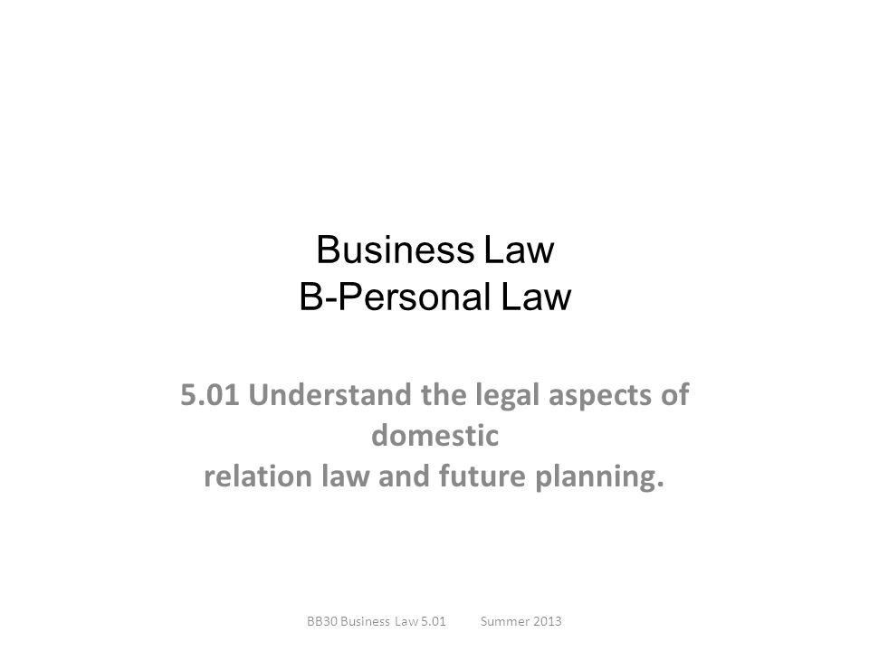Business Law B-Personal Law 5.01 Understand the legal aspects of domestic relation law and future planning. BB30 Business Law 5.01Summer 2013