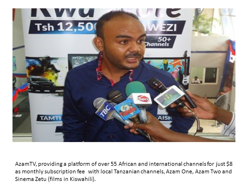 AzamTV, providing a platform of over 55 African and international channels for just $8 as monthly subscription fee with local Tanzanian channels, Azam One, Azam Two and Sinema Zetu (films in Kiswahili).