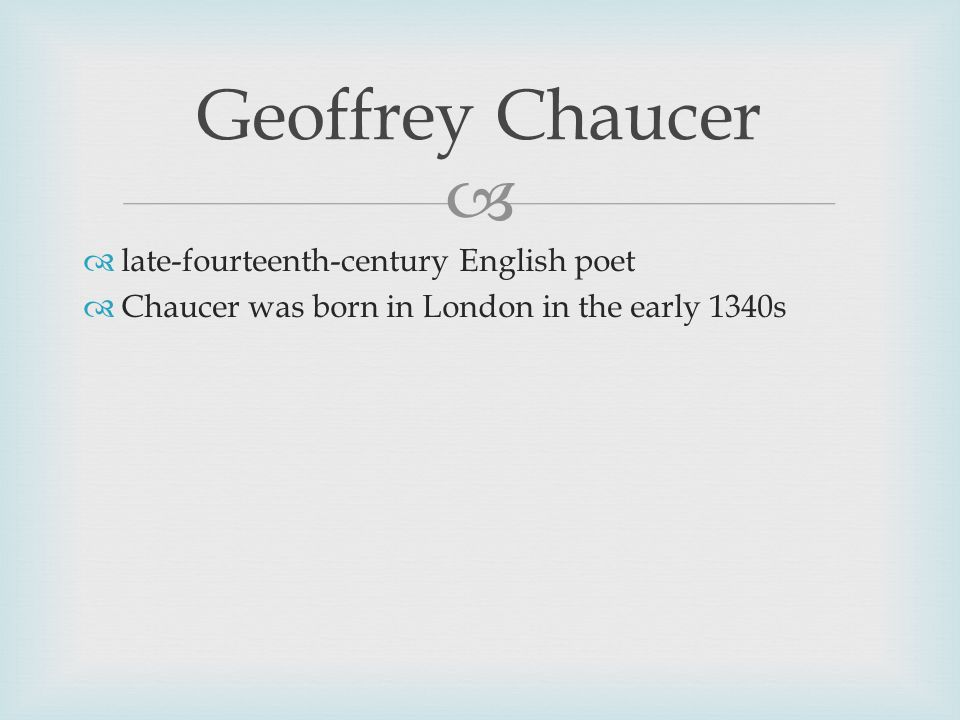   late-fourteenth-century English poet  Chaucer was born in London in the early 1340s Geoffrey Chaucer