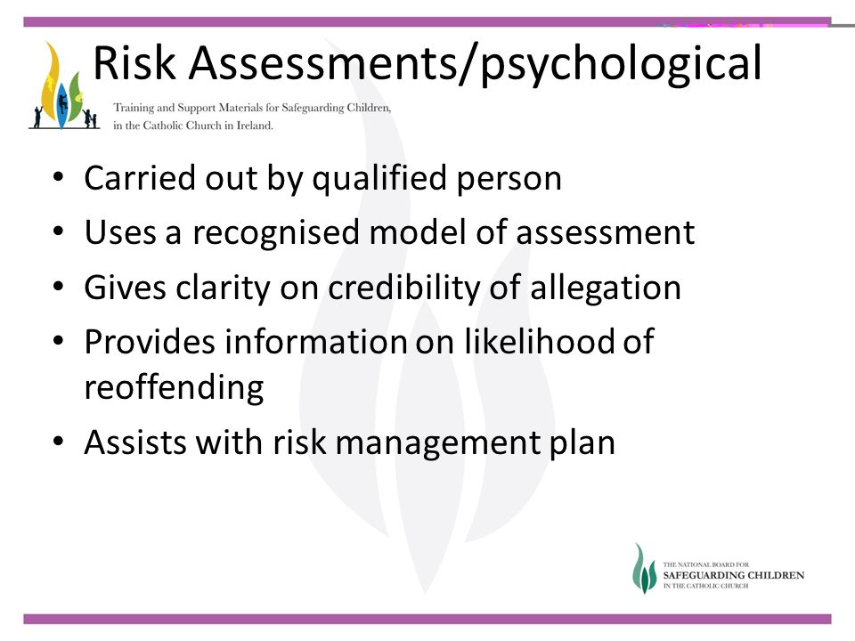 Risk Assessments/psychological Carried out by qualified person Uses a recognised model of assessment Gives clarity on credibility of allegation Provid