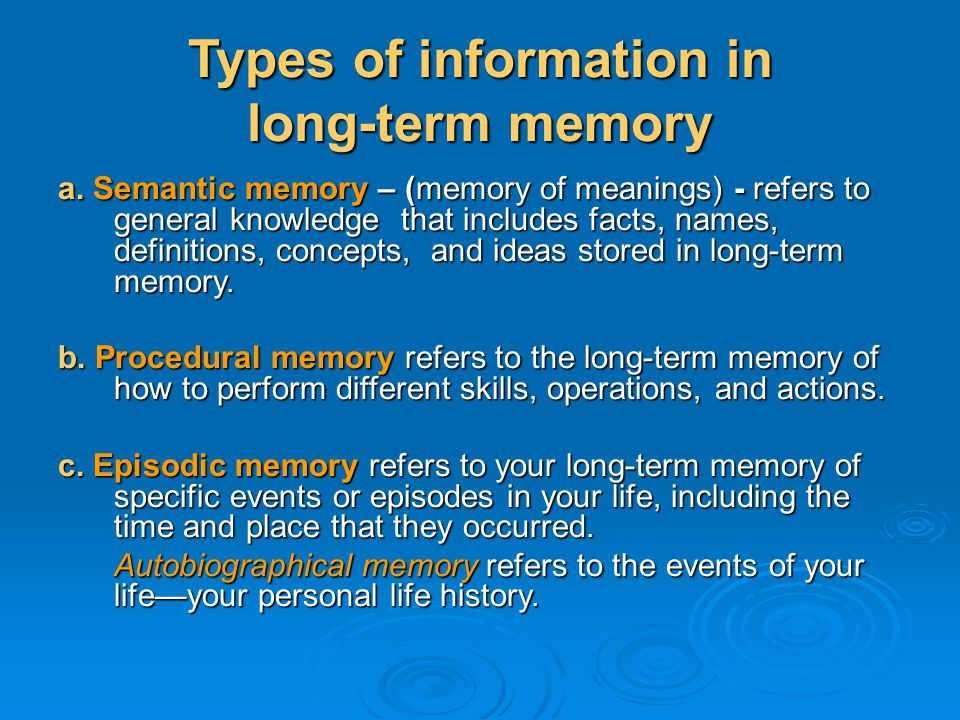 Types of information in long-term memory a. Semantic memory – (memory of meanings) - refers to general knowledge that includes facts, names, definitio
