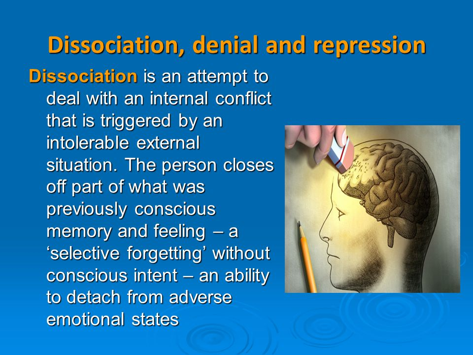 Dissociation, denial and repression Dissociation is an attempt to deal with an internal conflict that is triggered by an intolerable external situatio