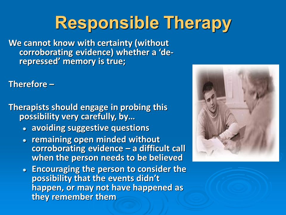 Responsible Therapy We cannot know with certainty (without corroborating evidence) whether a 'de- repressed' memory is true; Therefore – Therapists sh