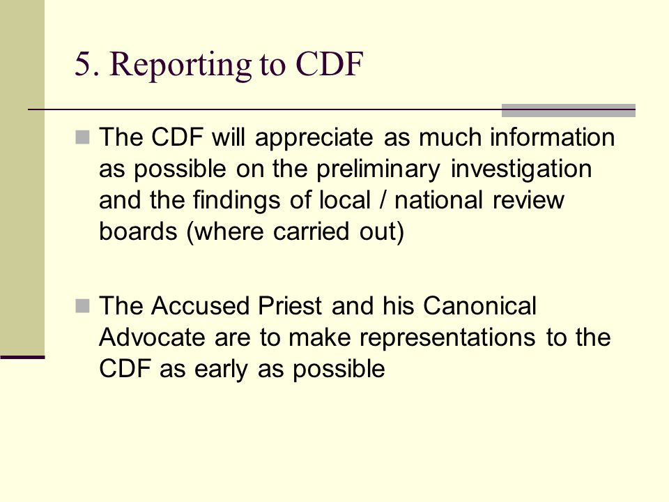 5. Reporting to CDF The CDF will appreciate as much information as possible on the preliminary investigation and the findings of local / national revi