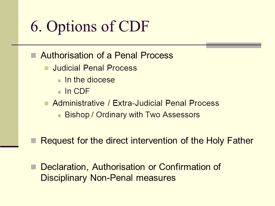 6. Options of CDF Authorisation of a Penal Process Judicial Penal Process In the diocese In CDF Administrative / Extra-Judicial Penal Process Bishop /