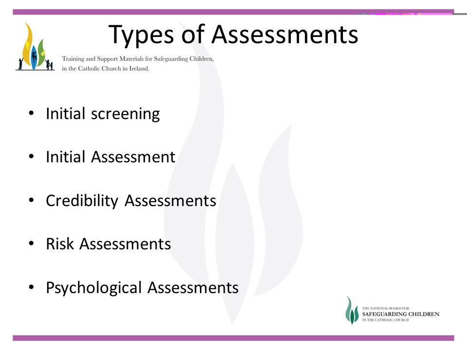 Types of Assessments Initial screening Initial Assessment Credibility Assessments Risk Assessments Psychological Assessments
