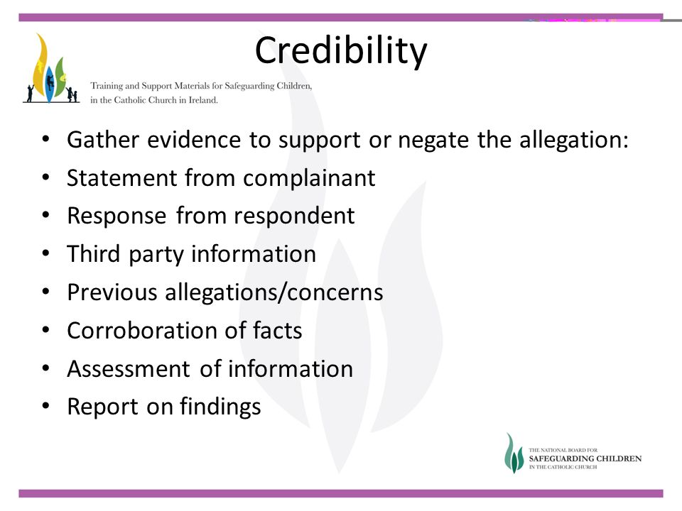 Credibility Gather evidence to support or negate the allegation: Statement from complainant Response from respondent Third party information Previous