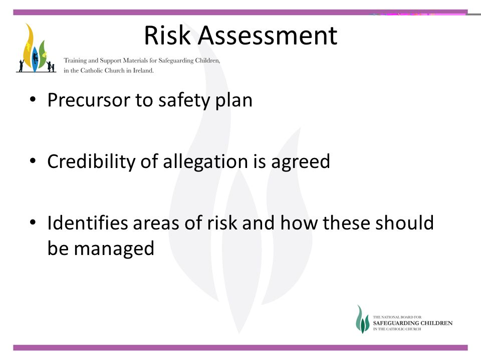 Risk Assessment Precursor to safety plan Credibility of allegation is agreed Identifies areas of risk and how these should be managed