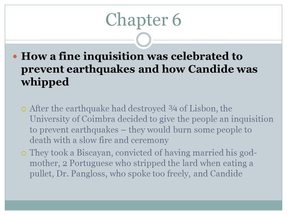 Chapter 6 How a fine inquisition was celebrated to prevent earthquakes and how Candide was whipped  After the earthquake had destroyed ¾ of Lisbon, the University of Coimbra decided to give the people an inquisition to prevent earthquakes – they would burn some people to death with a slow fire and ceremony  They took a Biscayan, convicted of having married his god- mother, 2 Portuguese who stripped the lard when eating a pullet, Dr.