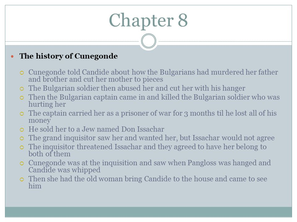 Chapter 8 The history of Cunegonde  Cunegonde told Candide about how the Bulgarians had murdered her father and brother and cut her mother to pieces  The Bulgarian soldier then abused her and cut her with his hanger  Then the Bulgarian captain came in and killed the Bulgarian soldier who was hurting her  The captain carried her as a prisoner of war for 3 months til he lost all of his money  He sold her to a Jew named Don Issachar  The grand inquisitor saw her and wanted her, but Issachar would not agree  The inquisitor threatened Issachar and they agreed to have her belong to both of them  Cunegonde was at the inquisition and saw when Pangloss was hanged and Candide was whipped  Then she had the old woman bring Candide to the house and came to see him