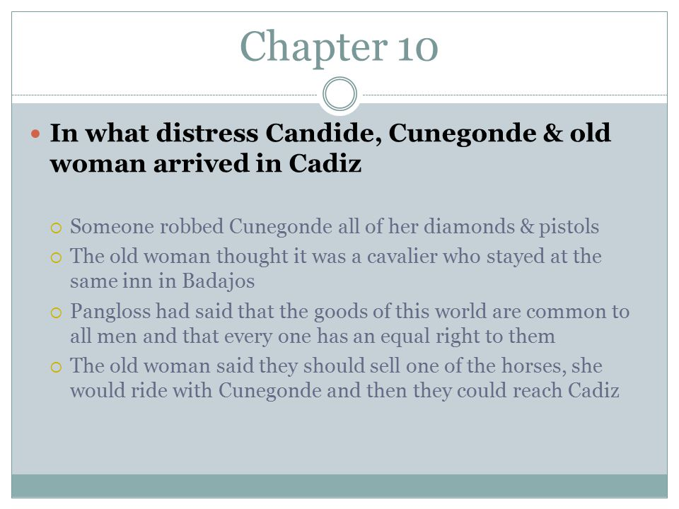 Chapter 10 In what distress Candide, Cunegonde & old woman arrived in Cadiz  Someone robbed Cunegonde all of her diamonds & pistols  The old woman thought it was a cavalier who stayed at the same inn in Badajos  Pangloss had said that the goods of this world are common to all men and that every one has an equal right to them  The old woman said they should sell one of the horses, she would ride with Cunegonde and then they could reach Cadiz