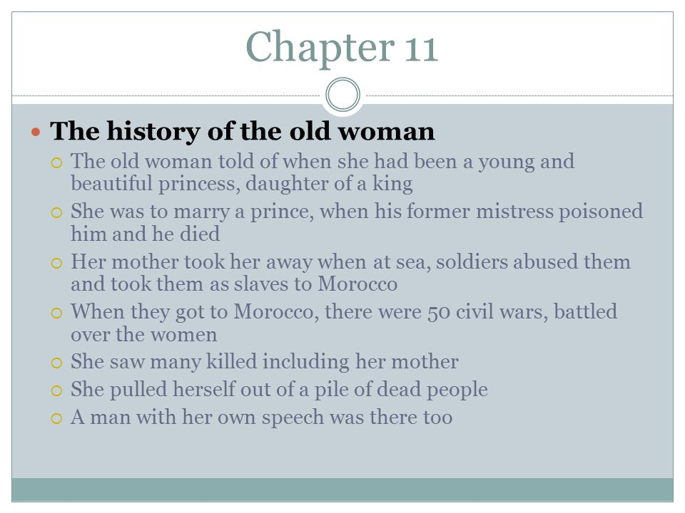 Chapter 11 The history of the old woman  The old woman told of when she had been a young and beautiful princess, daughter of a king  She was to marry a prince, when his former mistress poisoned him and he died  Her mother took her away when at sea, soldiers abused them and took them as slaves to Morocco  When they got to Morocco, there were 50 civil wars, battled over the women  She saw many killed including her mother  She pulled herself out of a pile of dead people  A man with her own speech was there too