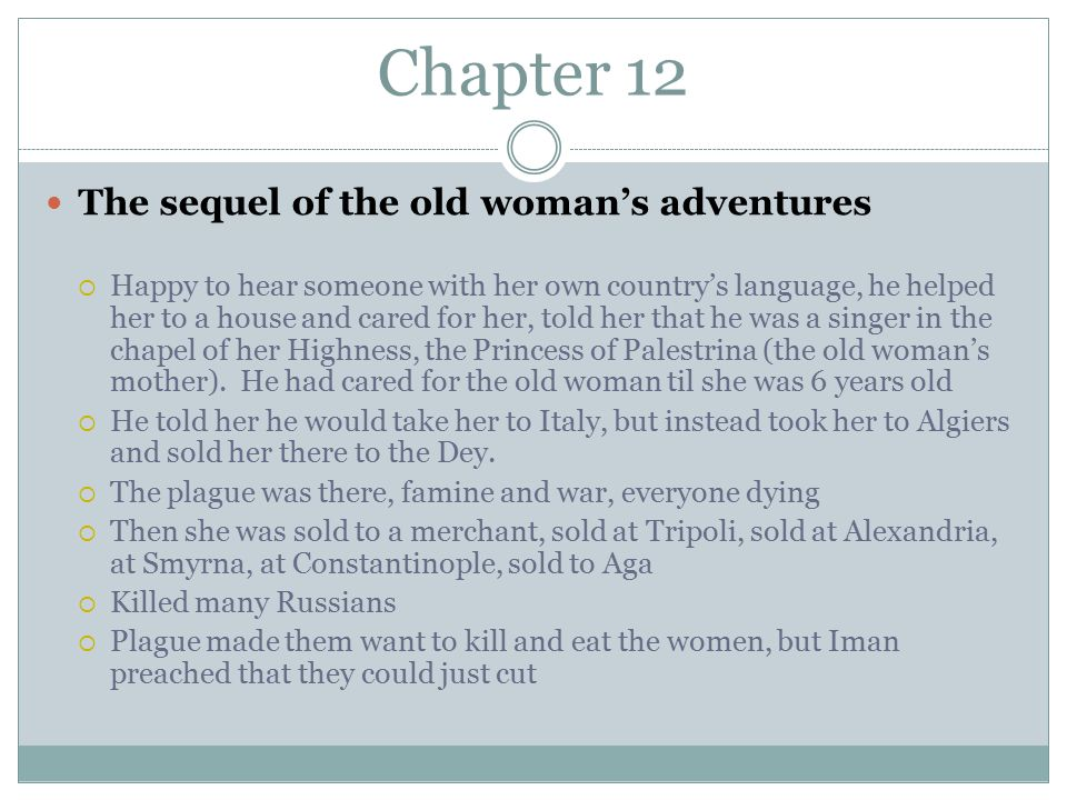 Chapter 12 The sequel of the old woman's adventures  Happy to hear someone with her own country's language, he helped her to a house and cared for her, told her that he was a singer in the chapel of her Highness, the Princess of Palestrina (the old woman's mother).