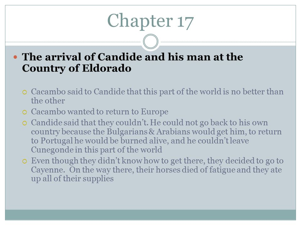 Chapter 17 The arrival of Candide and his man at the Country of Eldorado  Cacambo said to Candide that this part of the world is no better than the other  Cacambo wanted to return to Europe  Candide said that they couldn't.