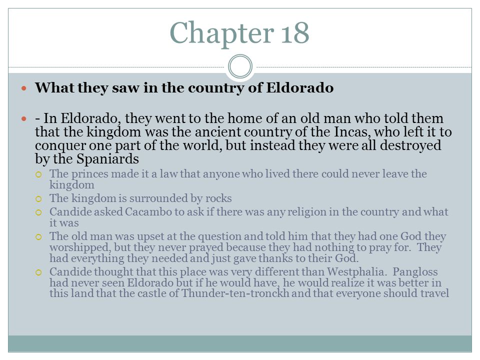 Chapter 18 What they saw in the country of Eldorado - In Eldorado, they went to the home of an old man who told them that the kingdom was the ancient country of the Incas, who left it to conquer one part of the world, but instead they were all destroyed by the Spaniards  The princes made it a law that anyone who lived there could never leave the kingdom  The kingdom is surrounded by rocks  Candide asked Cacambo to ask if there was any religion in the country and what it was  The old man was upset at the question and told him that they had one God they worshipped, but they never prayed because they had nothing to pray for.
