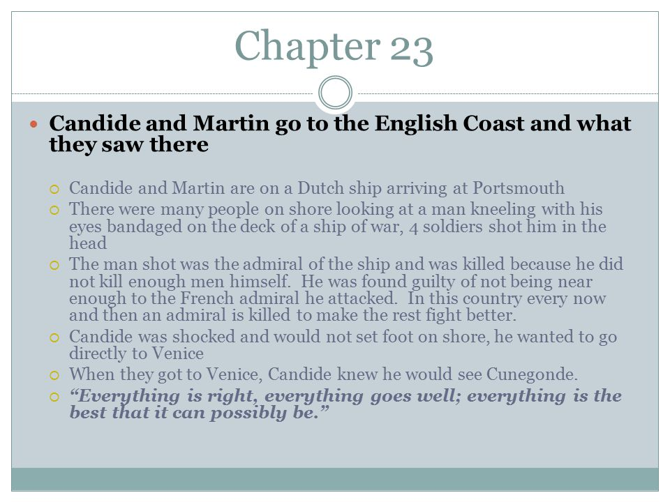 Chapter 23 Candide and Martin go to the English Coast and what they saw there  Candide and Martin are on a Dutch ship arriving at Portsmouth  There were many people on shore looking at a man kneeling with his eyes bandaged on the deck of a ship of war, 4 soldiers shot him in the head  The man shot was the admiral of the ship and was killed because he did not kill enough men himself.
