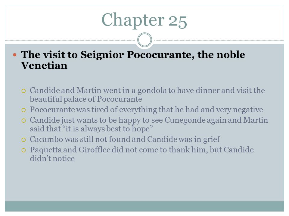 Chapter 25 The visit to Seignior Pococurante, the noble Venetian  Candide and Martin went in a gondola to have dinner and visit the beautiful palace of Pococurante  Pococurante was tired of everything that he had and very negative  Candide just wants to be happy to see Cunegonde again and Martin said that it is always best to hope  Cacambo was still not found and Candide was in grief  Paquetta and Girofflee did not come to thank him, but Candide didn't notice