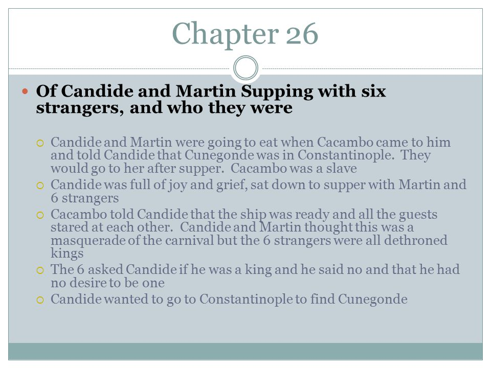 Chapter 26 Of Candide and Martin Supping with six strangers, and who they were  Candide and Martin were going to eat when Cacambo came to him and told Candide that Cunegonde was in Constantinople.