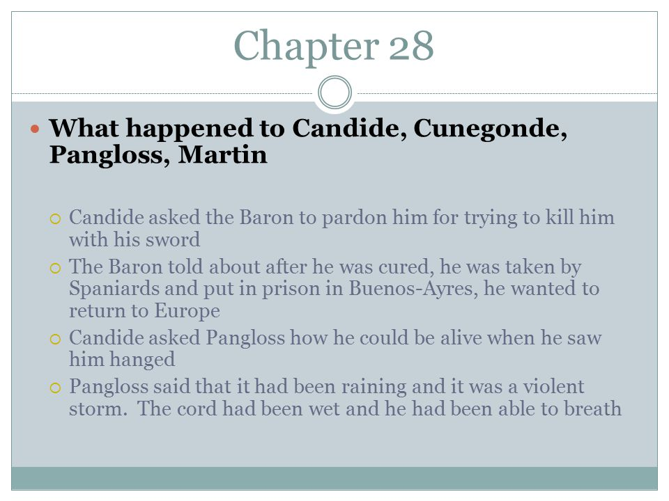 Chapter 28 What happened to Candide, Cunegonde, Pangloss, Martin  Candide asked the Baron to pardon him for trying to kill him with his sword  The Baron told about after he was cured, he was taken by Spaniards and put in prison in Buenos-Ayres, he wanted to return to Europe  Candide asked Pangloss how he could be alive when he saw him hanged  Pangloss said that it had been raining and it was a violent storm.