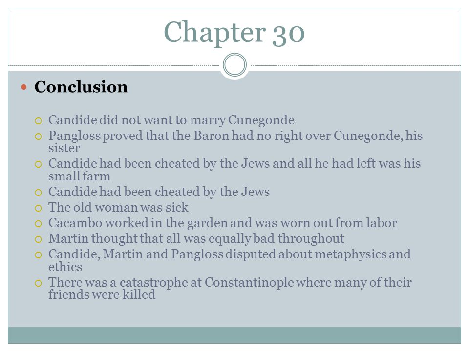 Chapter 30 Conclusion  Candide did not want to marry Cunegonde  Pangloss proved that the Baron had no right over Cunegonde, his sister  Candide had been cheated by the Jews and all he had left was his small farm  Candide had been cheated by the Jews  The old woman was sick  Cacambo worked in the garden and was worn out from labor  Martin thought that all was equally bad throughout  Candide, Martin and Pangloss disputed about metaphysics and ethics  There was a catastrophe at Constantinople where many of their friends were killed