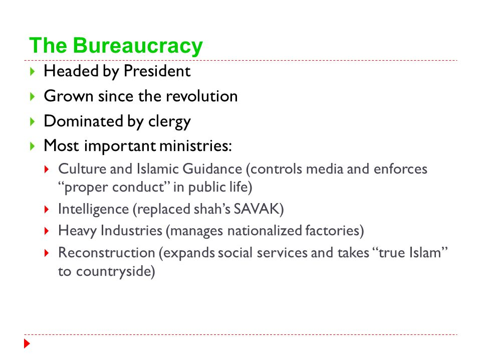 The Bureaucracy  Headed by President  Grown since the revolution  Dominated by clergy  Most important ministries:  Culture and Islamic Guidance (