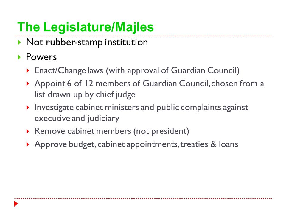 The Legislature/Majles  Not rubber-stamp institution  Powers  Enact/Change laws (with approval of Guardian Council)  Appoint 6 of 12 members of Gu